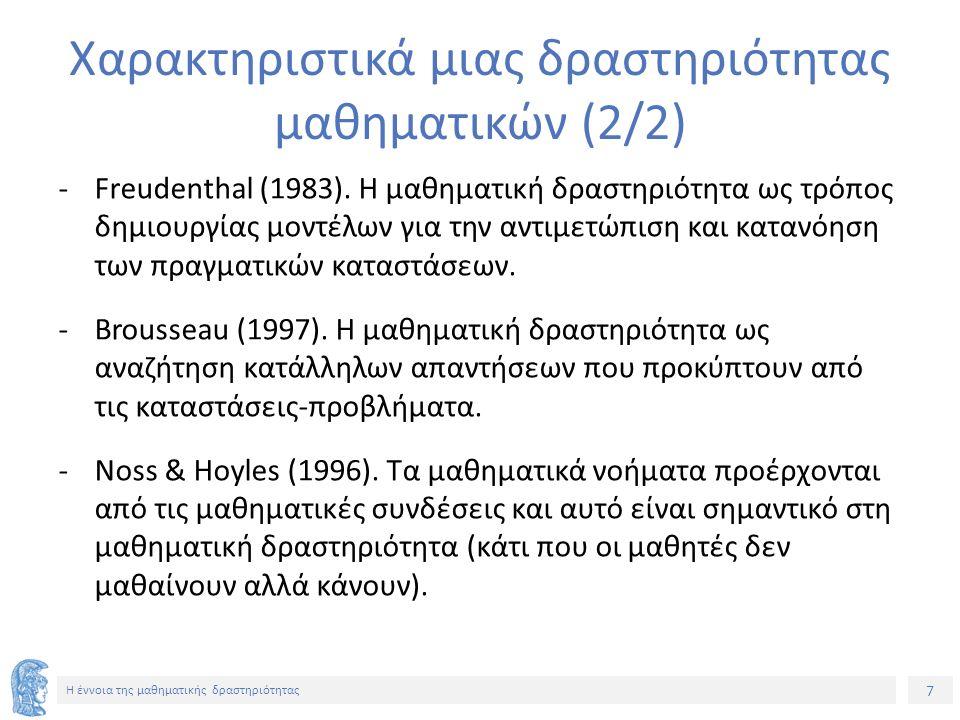 7 H έννοια της μαθηματικής δραστηριότητας Χαρακτηριστικά μιας δραστηριότητας μαθηματικών (2/2) -Freudenthal (1983). Η μαθηματική δραστηριότητα ως τρόπ