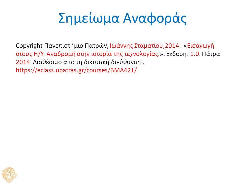 Σημείωμα Αναφοράς Copyright Πανεπιστήμιο Πατρών, Ιωάννης Σταματίου,2014. «Εισαγωγή στους Η/Υ. Αναδρομή στην ιστορία της τεχνολογίας.». Έκδοση: 1.0. Πά