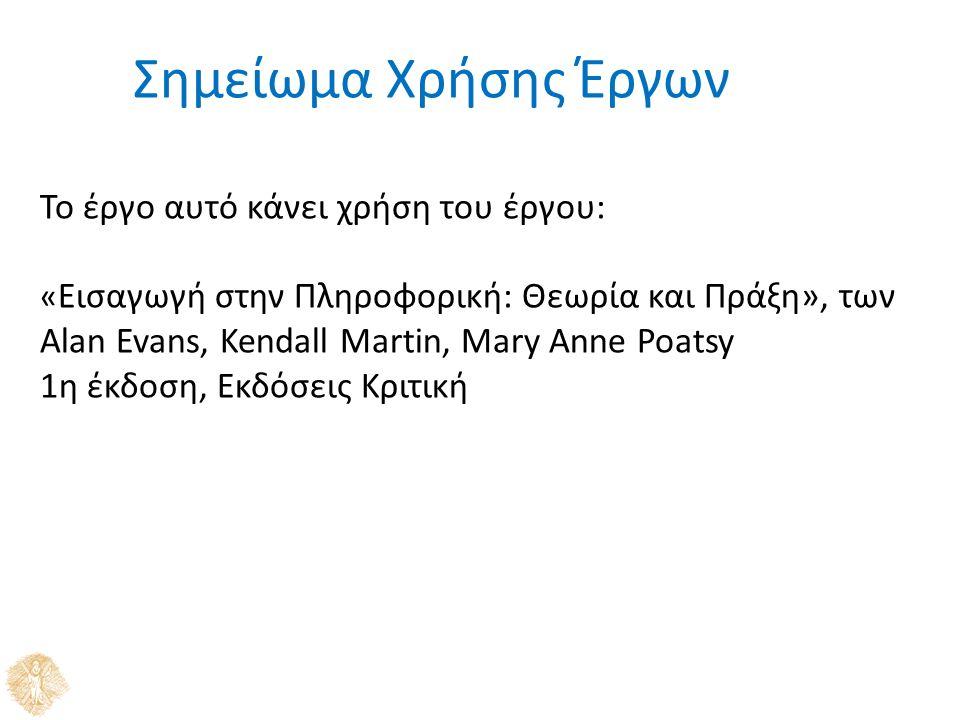 Σημείωμα Χρήσης Έργων Το έργο αυτό κάνει χρήση του έργου: « Εισαγωγή στην Πληροφορική: Θεωρία και Πράξη», των Alan Evans, Kendall Martin, Mary Anne Po