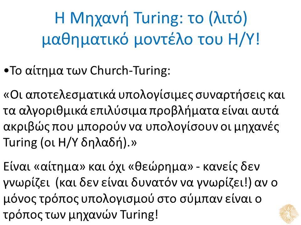 Το αίτημα των Church-Turing: «Οι αποτελεσματικά υπολογίσιμες συναρτήσεις και τα αλγοριθμικά επιλύσιμα προβλήματα είναι αυτά ακριβώς που μπορούν να υπολογίσουν οι μηχανές Turing (οι Η/Υ δηλαδή).» Είναι «αίτημα» και όχι «θεώρημα» - κανείς δεν γνωρίζει (και δεν είναι δυνατόν να γνωρίζει!) αν ο μόνος τρόπος υπολογισμού στο σύμπαν είναι ο τρόπος των μηχανών Turing.
