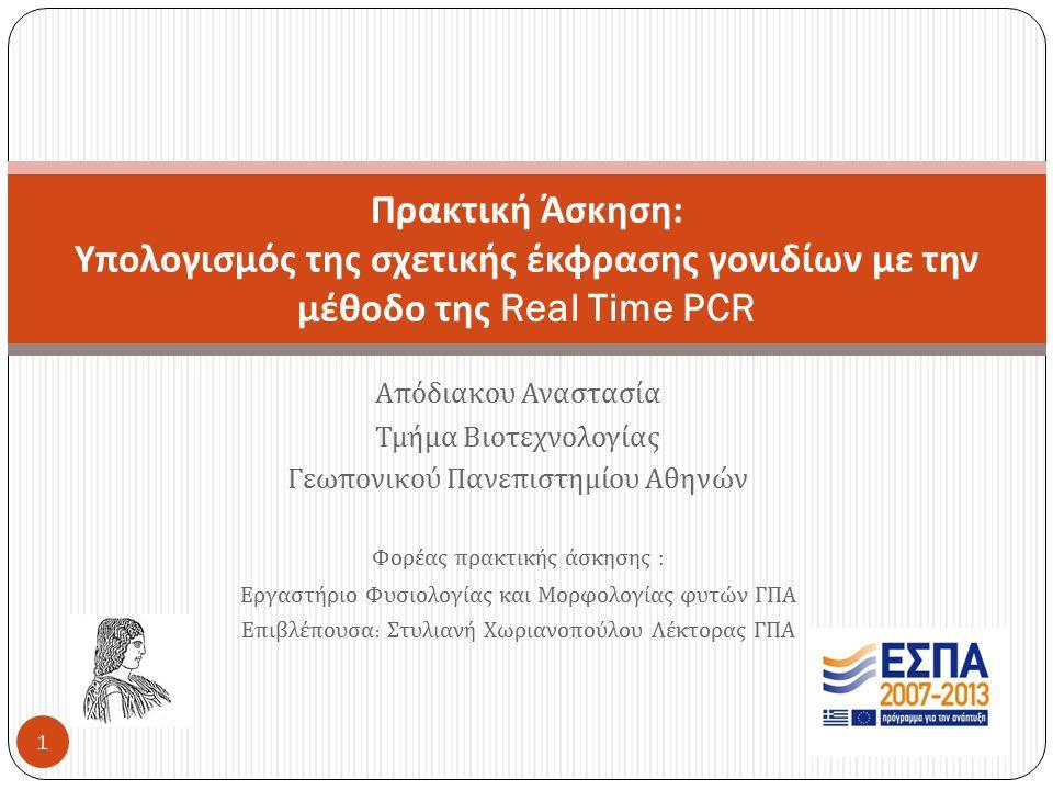 Απόδιακου Αναστασία Τμήμα Βιοτεχνολογίας Γεωπονικού Πανεπιστημίου Αθηνών Φορέας πρακτικής άσκησης : Εργαστήριο Φυσιολογίας και Μορφολογίας φυτών ΓΠΑ Επιβλέπουσα : Στυλιανή Χωριανοπούλου Λέκτορας ΓΠΑ Πρακτική Άσκηση : Υπολογισμός της σχετικής έκφρασης γονιδίων με την μέθοδο της Real Time PCR 1