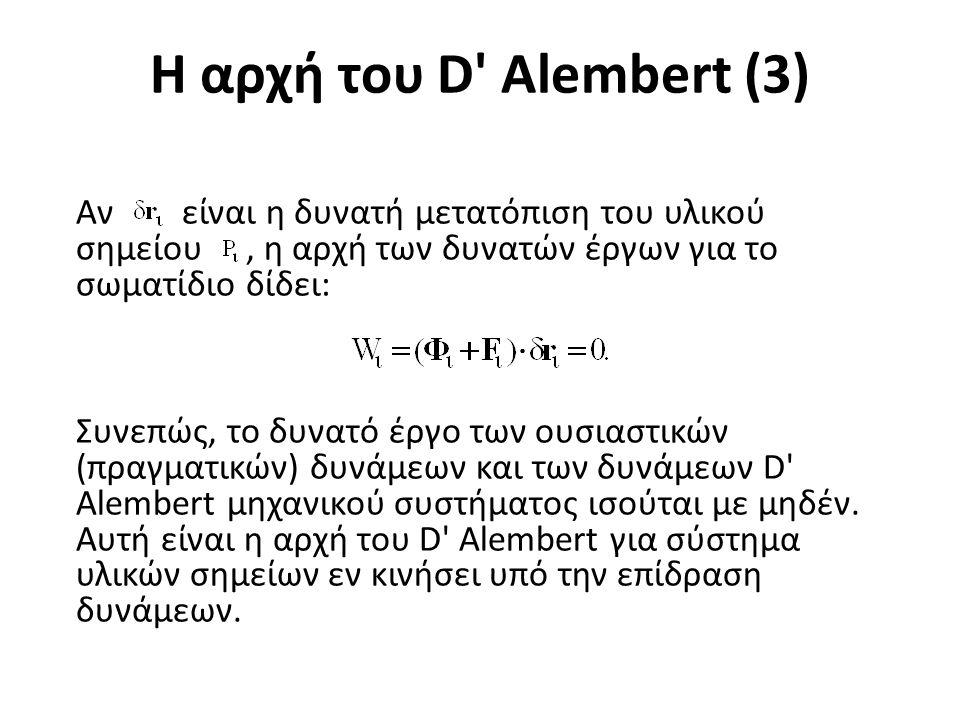 Η αρχή του D Alembert (3) Αν είναι η δυνατή μετατόπιση του υλικού σημείου, η αρχή των δυνατών έργων για το σωματίδιο δίδει: Συνεπώς, το δυνατό έργο των ουσιαστικών (πραγματικών) δυνάμεων και των δυνάμεων D Alembert μηχανικού συστήματος ισούται με μηδέν.
