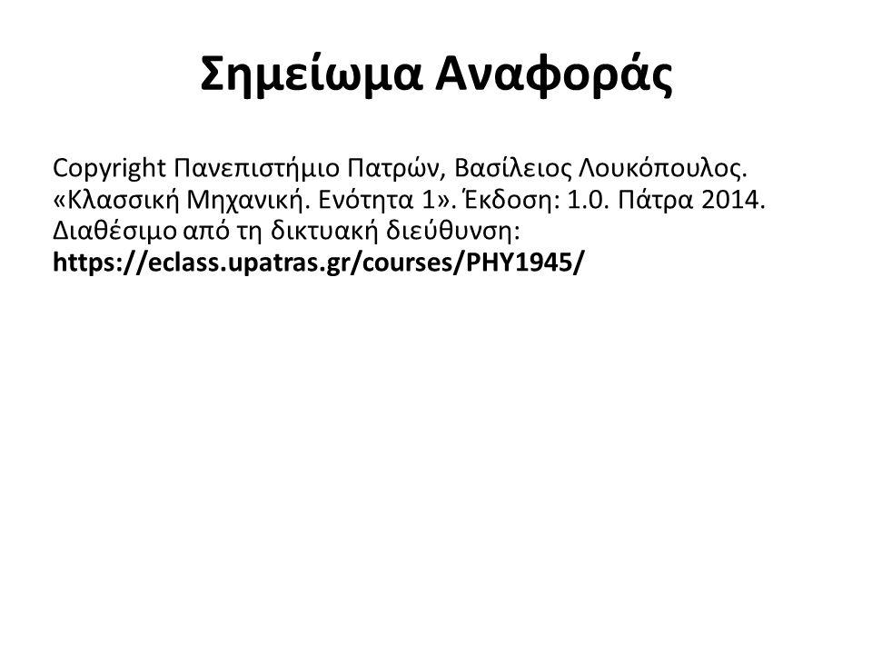 Σημείωμα Αναφοράς Copyright Πανεπιστήμιο Πατρών, Βασίλειος Λουκόπουλος. «Κλασσική Μηχανική. Ενότητα 1». Έκδοση: 1.0. Πάτρα 2014. Διαθέσιμο από τη δικτ