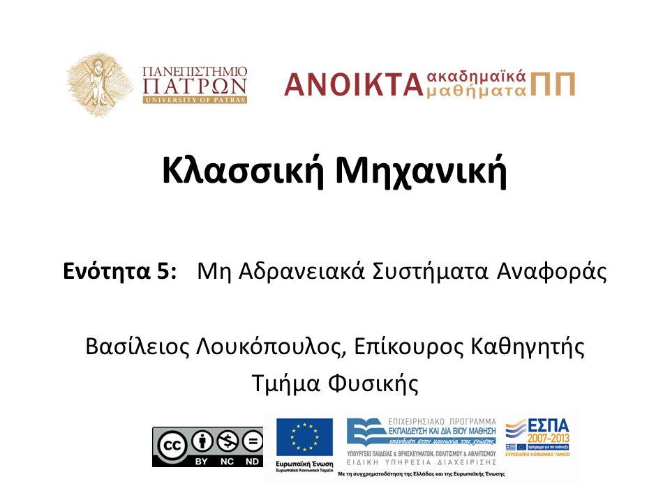 Κλασσική Μηχανική Ενότητα 5: Μη Αδρανειακά Συστήματα Αναφοράς Βασίλειος Λουκόπουλος, Επίκουρος Καθηγητής Τμήμα Φυσικής