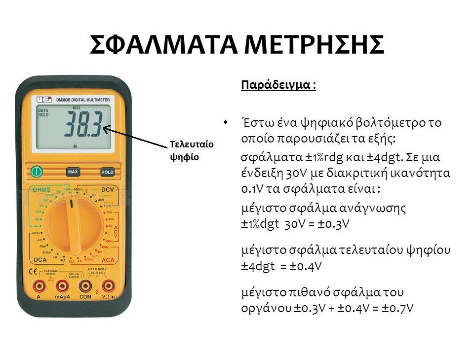 ΣΦΑΛΜΑΤΑ ΜΕΤΡΗΣΗΣ Παράδειγμα : Έστω ένα ψηφιακό βολτόμετρο το οποίο παρουσιάζει τα εξής: σφάλματα ±1%rdg και ±4dgt. Σε μια ένδειξη 30V με διακριτική ι