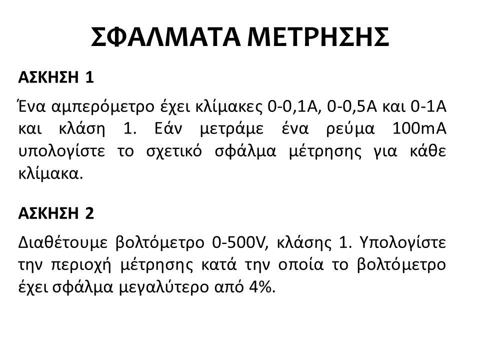 ΣΦΑΛΜΑΤΑ ΜΕΤΡΗΣΗΣ ΑΣΚΗΣΗ 1 Ένα αμπερόμετρο έχει κλίμακες 0-0,1Α, 0-0,5Α και 0-1Α και κλάση 1. Εάν μετράμε ένα ρεύμα 100mA υπολογίστε το σχετικό σφάλμα