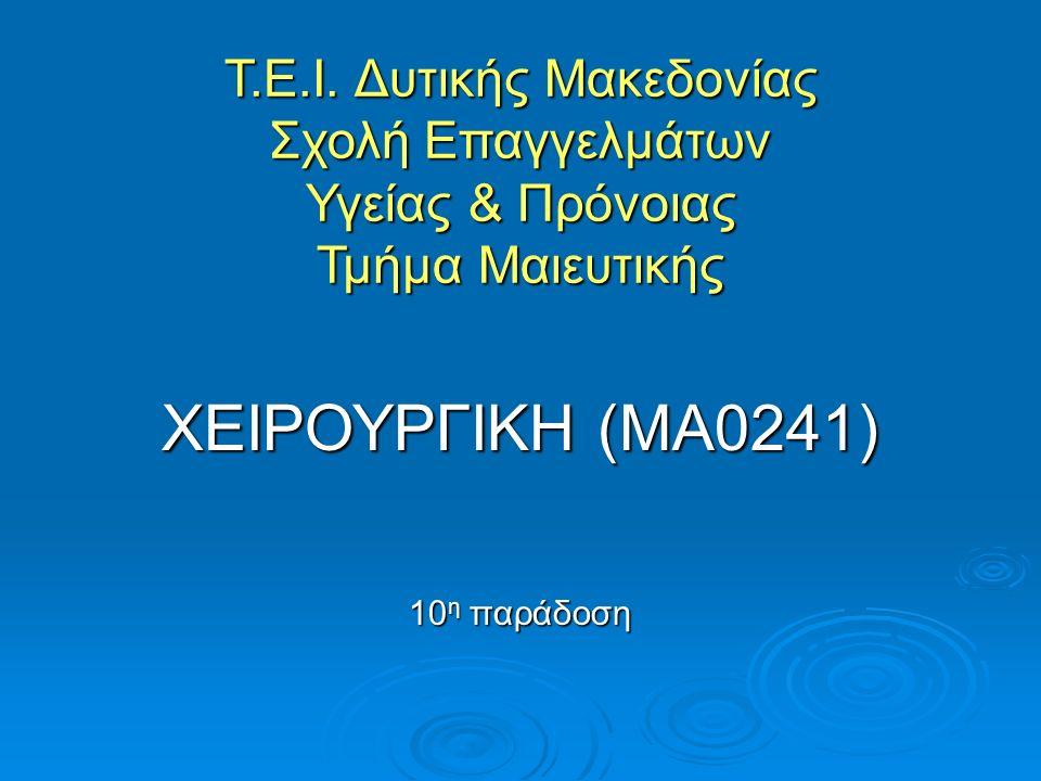 Τ.Ε.Ι. Δυτικής Μακεδονίας Σχολή Επαγγελμάτων Υγείας & Πρόνοιας Τμήμα Μαιευτικής ΧΕΙΡΟΥΡΓΙΚΗ (ΜΑ0241) 10 η παράδοση