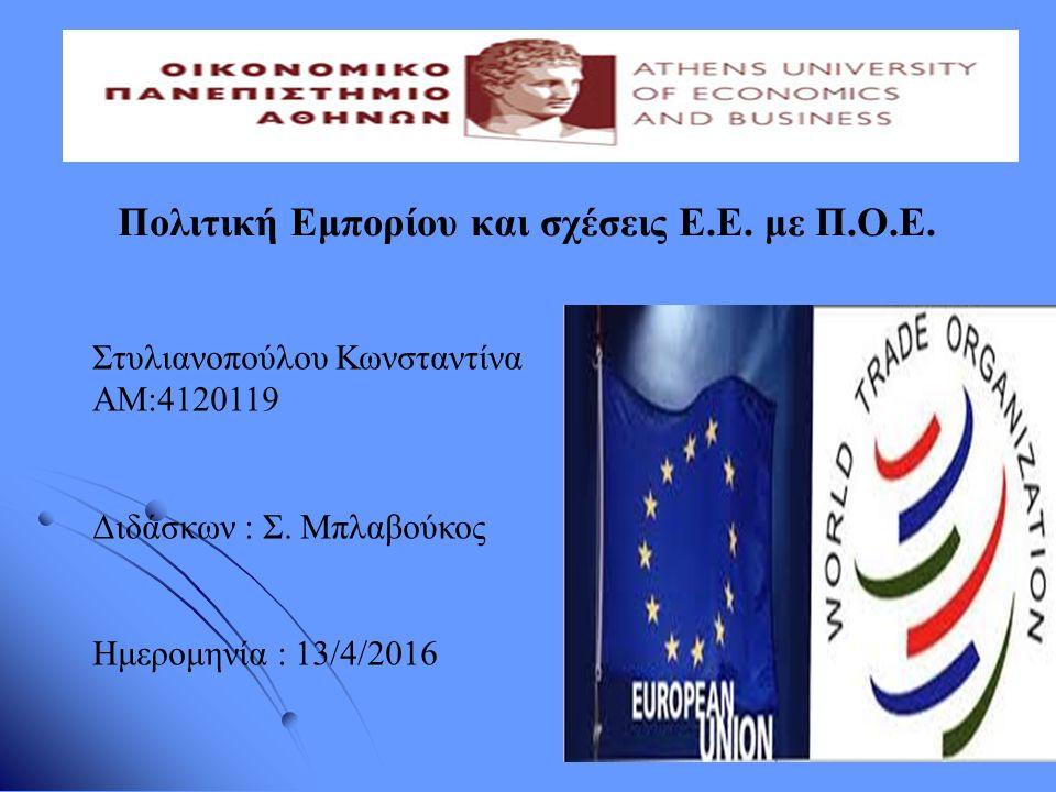 Πολιτική Εμπορίου και σχέσεις Ε.Ε. με Π.Ο.Ε. Στυλιανοπούλου Κωνσταντίνα ΑΜ:4120119 Διδάσκων : Σ. Μπλαβούκος Ημερομηνία : 13/4/2016