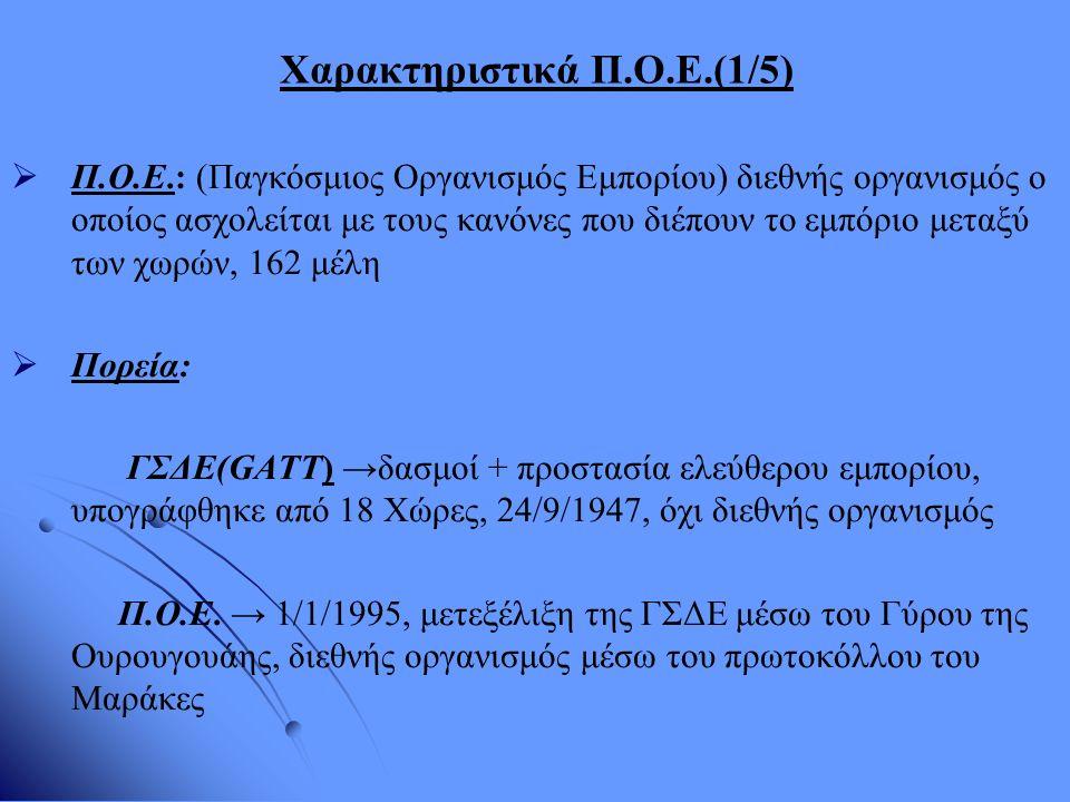 Χαρακτηριστικά Π.Ο.Ε.(2/5) Βασικές Αρχές: α) φιλελευθεροποίηση εμπορίου: (πρώτα ↓ δασμών, στη συνέχεια ρυθμίζοντας τα μη δασμολογικά εμπόδια) β) αμεροληψία: δύο διαστάσεις →i)εξωτερική: η αρχή μεταχείρισης του πλέον ευνοουμένου κράτους ( επέκταση πλεονεκτήματος σε όλα τα ομοειδή προϊόντα)+ ii)εσωτερική: η αρχή της εθνικής μεταχείρισης (φόροι +εσωτερικές ρυθμίσεις= ίδια για εγχώρια και ξένα αγαθά ) γ) αμοιβαιότητα: σταθερή τήρηση ισορροπίας μεταξύ ωφελημάτων και υποχρεώσεων ανάμεσα στα κράτη δ) μέτρα διασφάλισης και έκτατα εμπορικά μέτρα: μέτρα τα οποία αφορούν τον περιορισμό των εισαγωγών οι οποίες προκαλούν επιπτώσεις στην οικονομία ε) ανάπτυξη: περισσότερο αποδοτικό εμπόριο για τις λιγότερο αναπτυγμένες χώρες