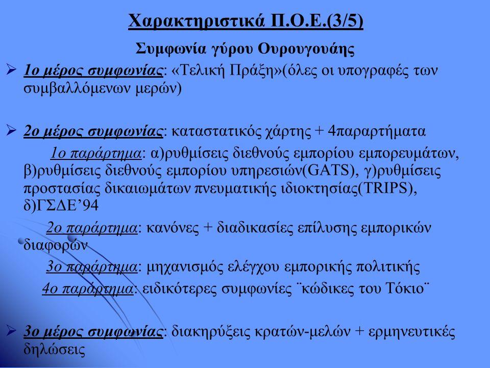 Χαρακτηριστικά Π.Ο.Ε.(4/5)   Όργανα: Υπουργική Συνδιάσκεψη(ανώτατο όργανο λήψης αποφάσεων) + Γενικό Συμβούλιο (όργανο επισκόπησης εμπορικών πολιτικών, όργανο επίλυσης διαφορών)   Λήψη αποφάσεων: consensus, εξαίρεση => ειδική πλειοψηφία ¾ συνόλου κρατών μελών σε ειδικές περιπτώσεις(ερμηνεία ιδρυτικής συμφωνίας ή χορήγηση απαλλαγής υποχρέωσης σε κράτος μέλος)   Ενέργειες: 1) Φόρουμ για πολυμερείς εμπορικές διαπραγματεύσεις (Γύρο της Ντόχα) 2) Επίλυση εμπορικών διαφορών μεταξύ μελών 3) Ρύθμιση νομικών βασικών κανόνων για το εμπόριο 4) Έλεγχος εμπορικής πολιτικής μελών   Ένταξη: απαιτείται → πλήρη αυτονομία ως προς την εμπορική πολιτική, συμμόρφωση στους ισχύοντες κανόνες, σύμφωνη γνώμη όλων των μελών (μέσω διαπραγματεύσεων)