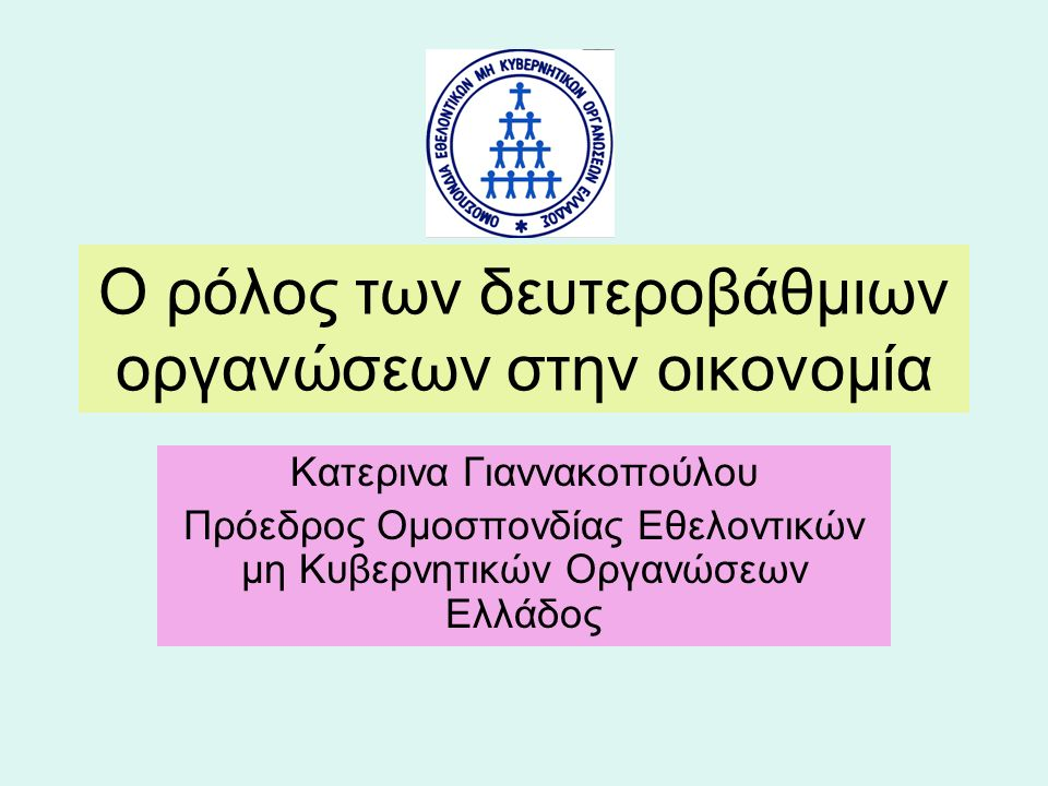 Ο ρόλος των δευτεροβάθμιων οργανώσεων στην οικονομία Κατερινα Γιαννακοπούλου Πρόεδρος Ομοσπονδίας Εθελοντικών μη Κυβερνητικών Οργανώσεων Ελλάδος