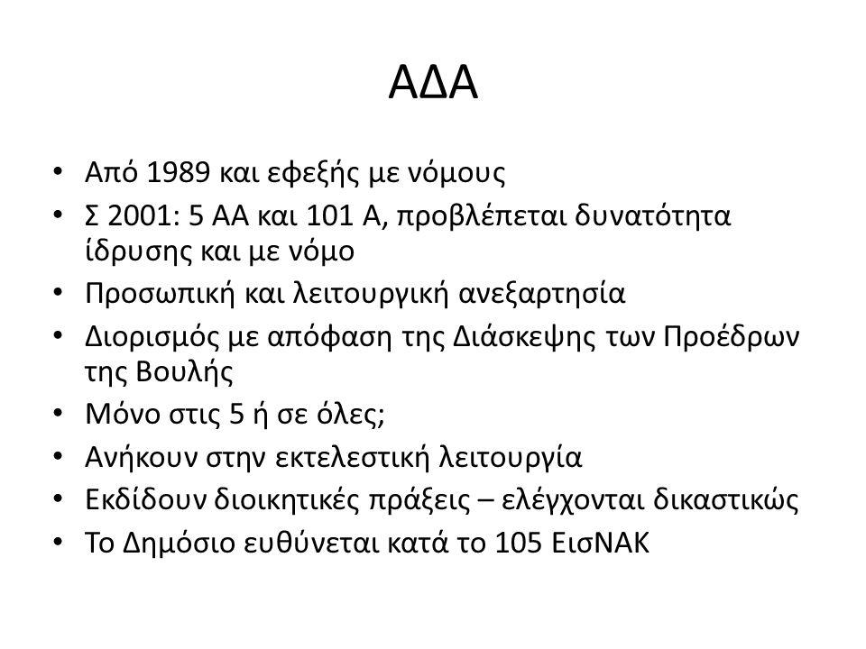 ΑΔΑ Από 1989 και εφεξής με νόμους Σ 2001: 5 ΑΑ και 101 Α, προβλέπεται δυνατότητα ίδρυσης και με νόμο Προσωπική και λειτουργική ανεξαρτησία Διορισμός με απόφαση της Διάσκεψης των Προέδρων της Βουλής Μόνο στις 5 ή σε όλες; Ανήκουν στην εκτελεστική λειτουργία Εκδίδουν διοικητικές πράξεις – ελέγχονται δικαστικώς Το Δημόσιο ευθύνεται κατά το 105 ΕισΝΑΚ