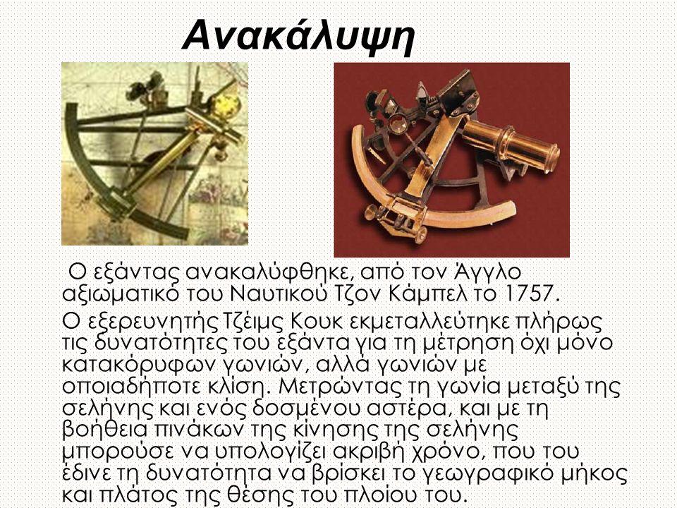 Ανακάλυψη Ο εξάντας ανακαλύφθηκε, από τον Άγγλο αξιωματικό του Ναυτικού Τζον Κάμπελ το 1757. Ο εξερευνητής Τζέιμς Κουκ εκμεταλλεύτηκε πλήρως τις δυνατ