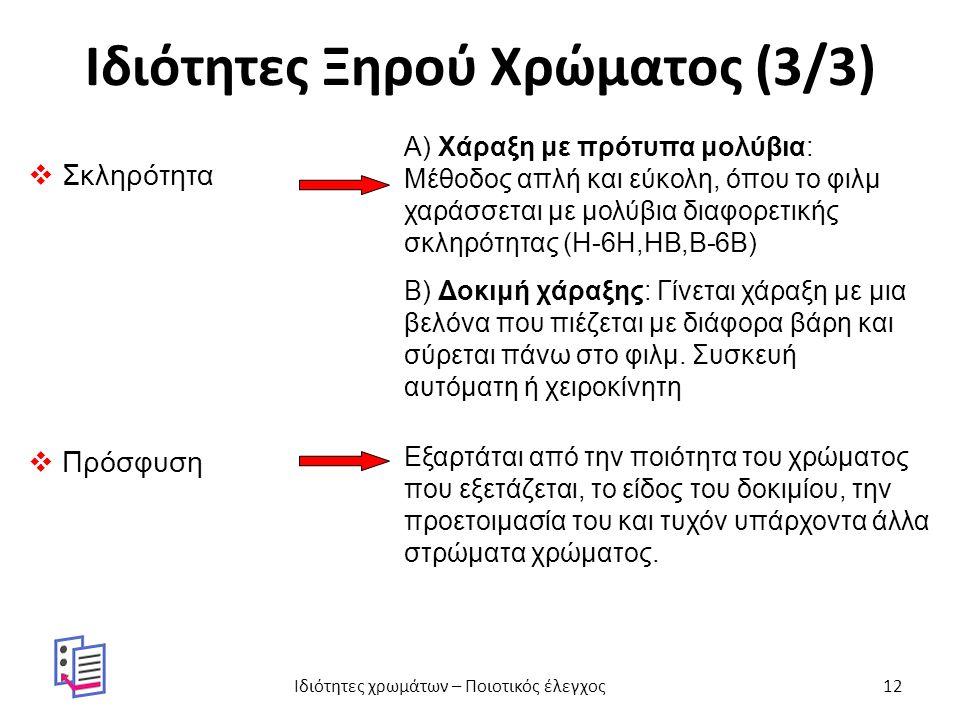 Ιδιότητες Ξηρού Χρώματος (3/3)  Σκληρότητα Α) Χάραξη με πρότυπα μολύβια: Μέθοδος απλή και εύκολη, όπου το φιλμ χαράσσεται με μολύβια διαφορετικής σκληρότητας (Η-6Η,ΗΒ,Β-6Β) Β) Δοκιμή χάραξης: Γίνεται χάραξη με μια βελόνα που πιέζεται με διάφορα βάρη και σύρεται πάνω στο φιλμ.