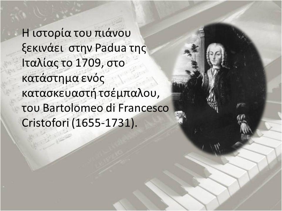 Η ιστορία του πιάνου ξεκινάει στην Padua της Ιταλίας το 1709, στο κατάστημα ενός κατασκευαστή τσέμπαλου, του Bartolomeo di Francesco Cristofori (1655-