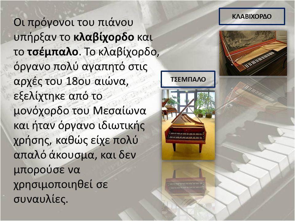 Οι πρόγονοι του πιάνου υπήρξαν το κλαβίχορδο και το τσέμπαλο. Το κλαβίχορδο, όργανο πολύ αγαπητό στις αρχές του 18ου αιώνα, εξελίχτηκε από το μονόχορδ