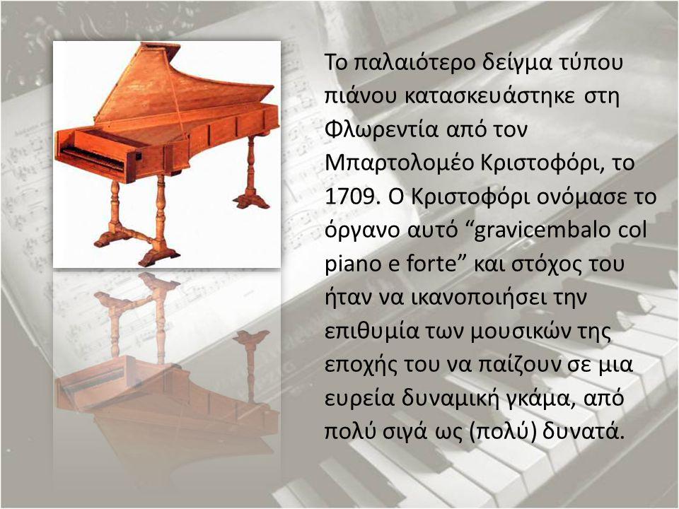 """Το παλαιότερο δείγμα τύπου πιάνου κατασκευάστηκε στη Φλωρεντία από τον Μπαρτολομέο Κριστοφόρι, το 1709. Ο Κριστοφόρι ονόμασε το όργανο αυτό """"gravicemb"""
