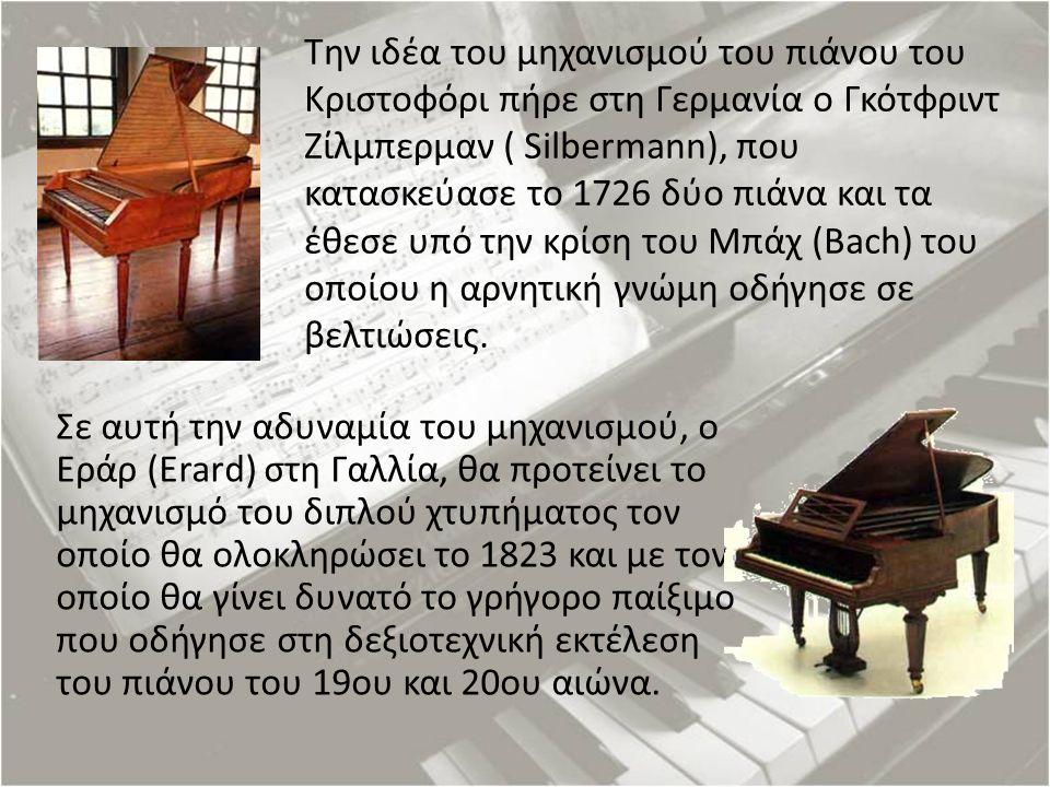 Την ιδέα του μηχανισμού του πιάνου του Κριστοφόρι πήρε στη Γερμανία ο Γκότφριντ Ζίλμπερμαν ( Silbermann), που κατασκεύασε το 1726 δύο πιάνα και τα έθε
