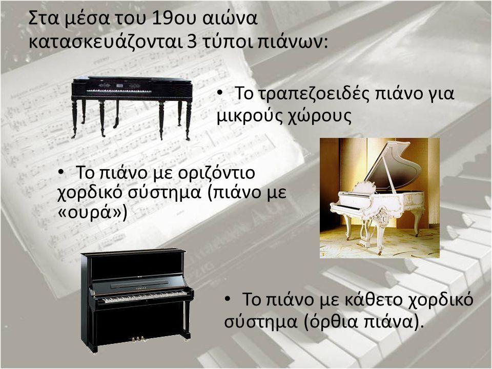 Στα μέσα του 19ου αιώνα κατασκευάζονται 3 τύποι πιάνων: Το τραπεζοειδές πιάνο για μικρούς χώρους Το πιάνο με οριζόντιο χορδικό σύστημα (πιάνο με «ουρά
