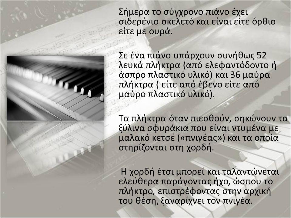 Σήμερα το σύγχρονο πιάνο έχει σιδερένιο σκελετό και είναι είτε όρθιο είτε με ουρά. Σε ένα πιάνο υπάρχουν συνήθως 52 λευκά πλήκτρα (από ελεφαντόδοντο ή