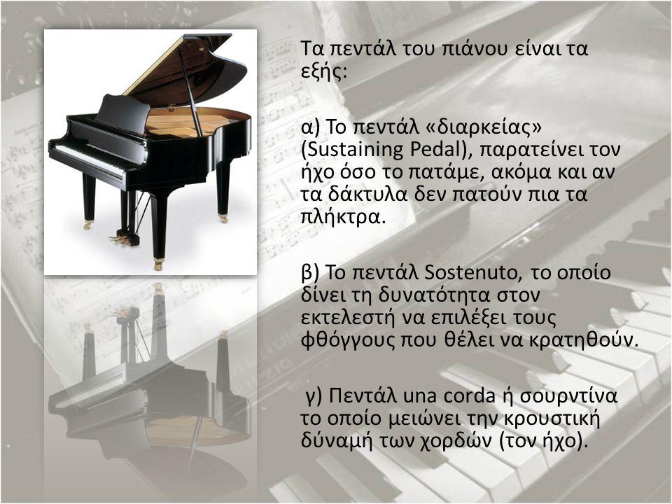 Τα πεντάλ του πιάνου είναι τα εξής: α) Το πεντάλ «διαρκείας» (Sustaining Pedal), παρατείνει τον ήχο όσο το πατάμε, ακόμα και αν τα δάκτυλα δεν πατούν