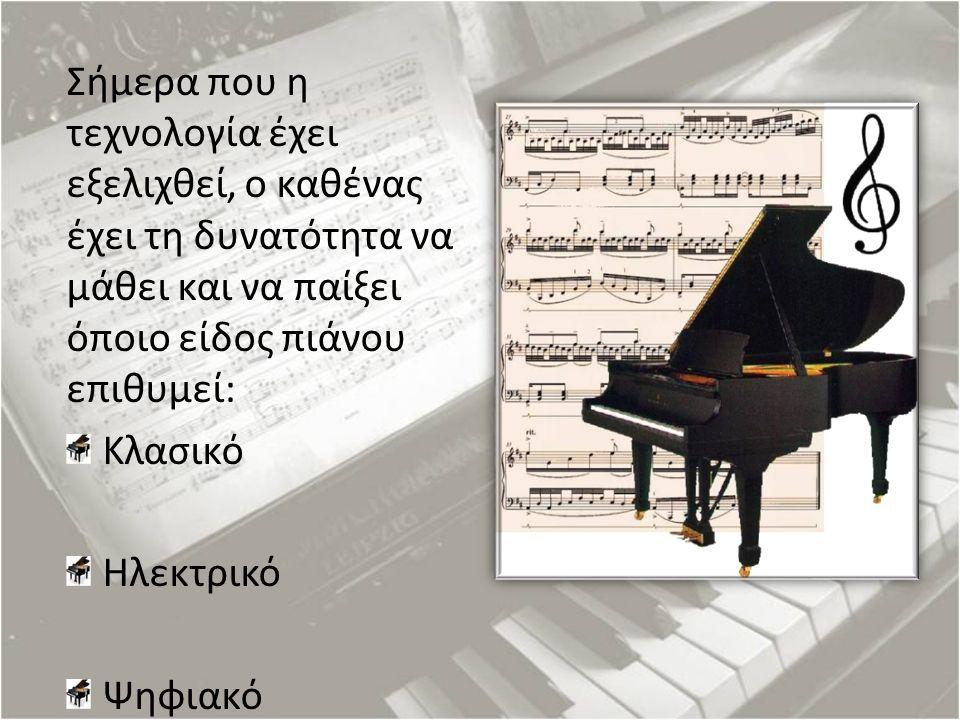 Σήμερα που η τεχνολογία έχει εξελιχθεί, ο καθένας έχει τη δυνατότητα να μάθει και να παίξει όποιο είδος πιάνου επιθυμεί: Κλασικό Ηλεκτρικό Ψηφιακό