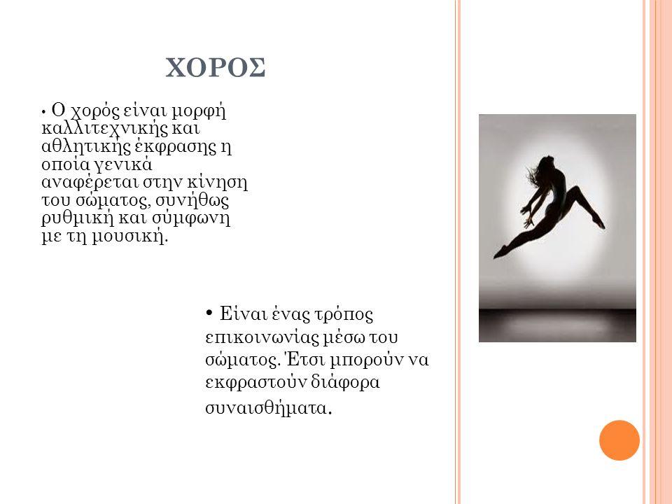 ΧΟΡΟΣ Ο χορός είναι μορφή καλλιτεχνικής και αθλητικής έκφρασης η οποία γενικά αναφέρεται στην κίνηση του σώματος, συνήθως ρυθμική και σύμφωνη με τη μο