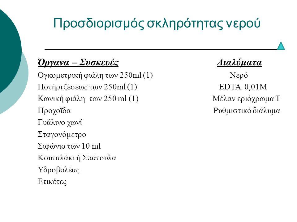Προσδιορισμός σκληρότητας νερού Όργανα – Συσκευές Διαλύματα Ογκομετρική φιάλη των 250ml (1) Νερό Ποτήρι ζέσεως των 250ml (1) EDTA 0,01M Κωνική φιάλη των 250 ml (1) Μέλαν εριόχρωμα Τ Προχοΐδα Ρυθμιστικό διάλυμα Γυάλινο χωνί Σταγονόμετρο Σιφώνιο των 10 ml Κουταλάκι ή Σπάτουλα Υδροβολέας Ετικέτες