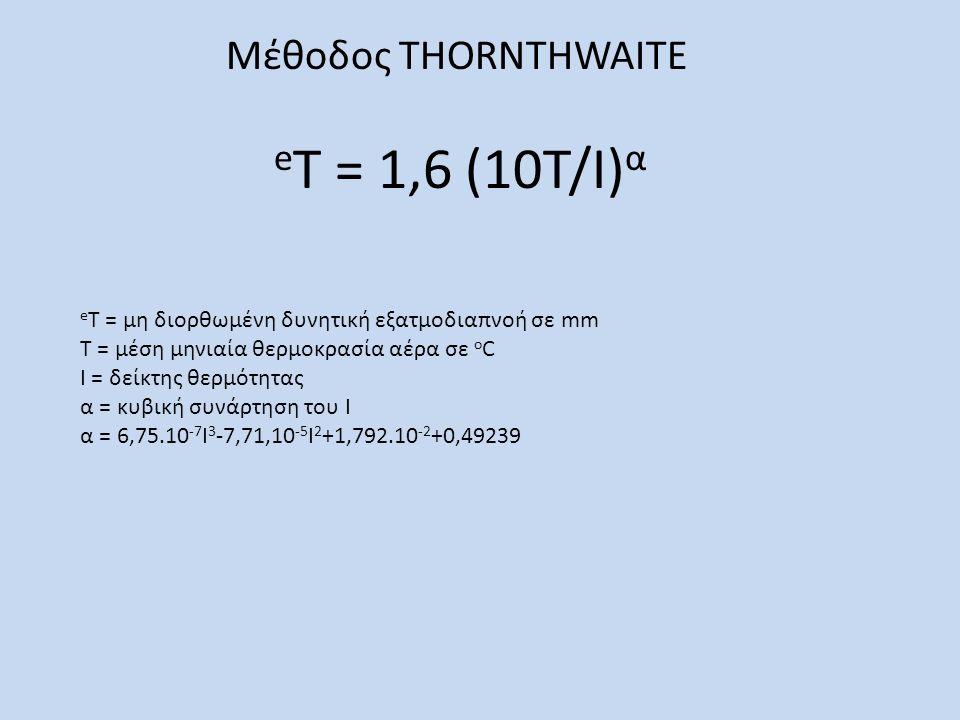 Μέθοδος THORNTHWAITE e T = 1,6 (10Τ/Ι) α e Τ = μη διορθωμένη δυνητική εξατμοδιαπνοή σε mm Τ = μέση μηνιαία θερμοκρασία αέρα σε ο C Ι = δείκτης θερμότητας α = κυβική συνάρτηση του Ι α = 6,75.10 -7 Ι 3 -7,71,10 -5 Ι 2 +1,792.10 -2 +0,49239