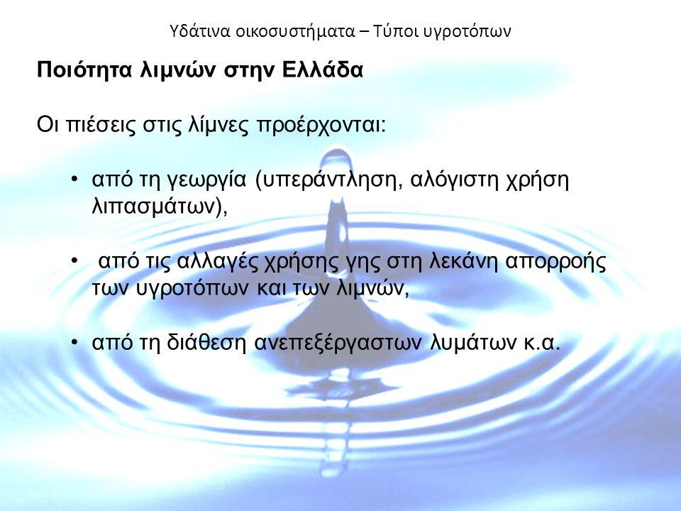 Υδάτινα οικοσυστήματα – Τύποι υγροτόπων Ποιότητα λιμνών στην Ελλάδα Οι πιέσεις στις λίμνες προέρχονται: από τη γεωργία (υπεράντληση, αλόγιστη χρήση λιπασμάτων), από τις αλλαγές χρήσης γης στη λεκάνη απορροής των υγροτόπων και των λιμνών, από τη διάθεση ανεπεξέργαστων λυμάτων κ.α.
