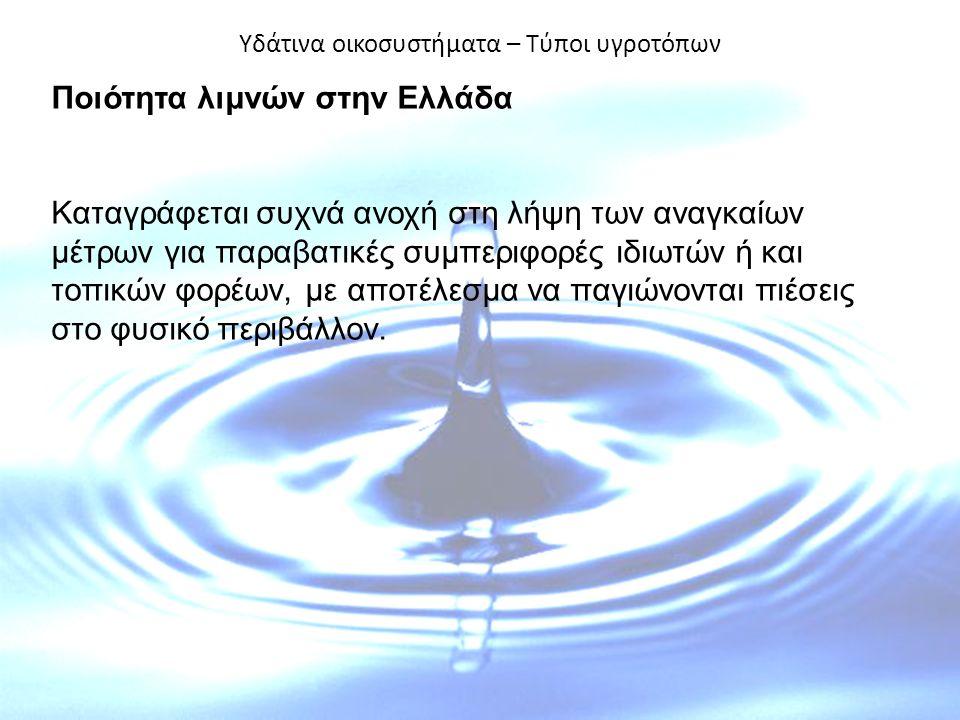 Υδάτινα οικοσυστήματα – Τύποι υγροτόπων Ποιότητα λιμνών στην Ελλάδα Καταγράφεται συχνά ανοχή στη λήψη των αναγκαίων μέτρων για παραβατικές συμπεριφορές ιδιωτών ή και τοπικών φορέων, με αποτέλεσμα να παγιώνονται πιέσεις στο φυσικό περιβάλλον.