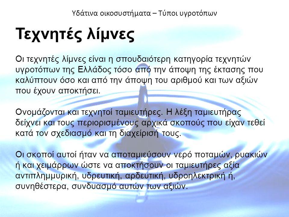 Υδάτινα οικοσυστήματα – Τύποι υγροτόπων Τεχνητές λίμνες Οι τεχνητές λίμνες είναι η σπουδαιότερη κατηγορία τεχνητών υγροτόπων της Ελλάδος τόσο από την άποψη της έκτασης που καλύπτουν όσο και από την άποψη του αριθμού και των αξιών που έχουν αποκτήσει.