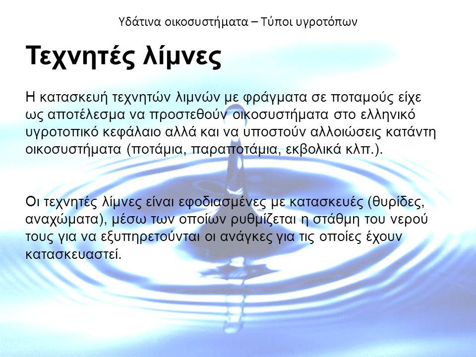 Υδάτινα οικοσυστήματα – Τύποι υγροτόπων Τεχνητές λίμνες Η κατασκευή τεχνητών λιμνών με φράγματα σε ποταμούς είχε ως αποτέλεσμα να προστεθούν οικοσυστήματα στο ελληνικό υγροτοπικό κεφάλαιο αλλά και να υποστούν αλλοιώσεις κατάντη οικοσυστήματα (ποτάμια, παραποτάμια, εκβολικά κλπ.).