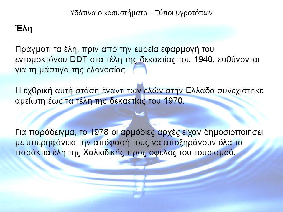 Υδάτινα οικοσυστήματα – Τύποι υγροτόπων Έλη Πράγματι τα έλη, πριν από την ευρεία εφαρμογή του εντομοκτόνου DDT στα τέλη της δεκαετίας του 1940, ευθύνονται για τη μάστιγα της ελονοσίας.