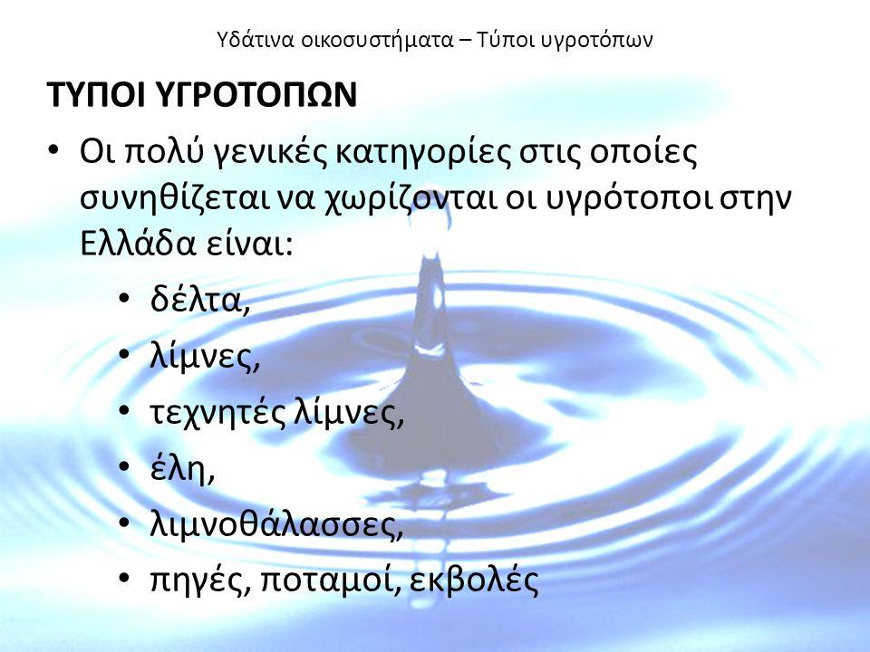 Υδάτινα οικοσυστήματα – Τύποι υγροτόπων ΤΥΠΟΙ ΥΓΡΟΤΟΠΩΝ Οι πολύ γενικές κατηγορίες στις οποίες συνηθίζεται να χωρίζονται οι υγρότοποι στην Ελλάδα είναι: δέλτα, λίμνες, τεχνητές λίμνες, έλη, λιμνοθάλασσες, πηγές, ποταμοί, εκβολές