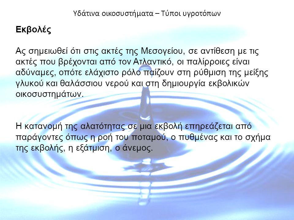 Υδάτινα οικοσυστήματα – Τύποι υγροτόπων Εκβολές Ας σημειωθεί ότι στις ακτές της Μεσογείου, σε αντίθεση με τις ακτές που βρέχονται από τον Ατλαντικό, οι παλίρροιες είναι αδύναμες, οπότε ελάχιστο ρόλο παίζουν στη ρύθμιση της μείξης γλυκού και θαλάσσιου νερού και στη δημιουργία εκβολικών οικοσυστημάτων.