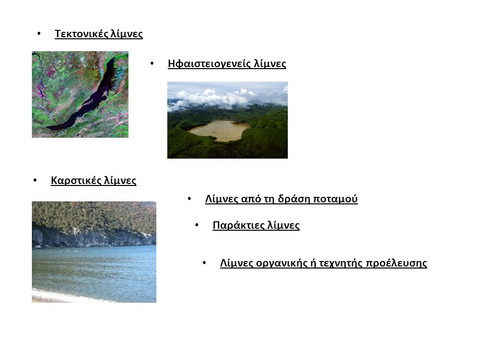 Τεκτονικές λίμνες Ηφαιστειογενείς λίμνες Καρστικές λίμνες Λίμνες από τη δράση ποταμού Παράκτιες λίμνες Λίμνες οργανικής ή τεχνητής προέλευσης