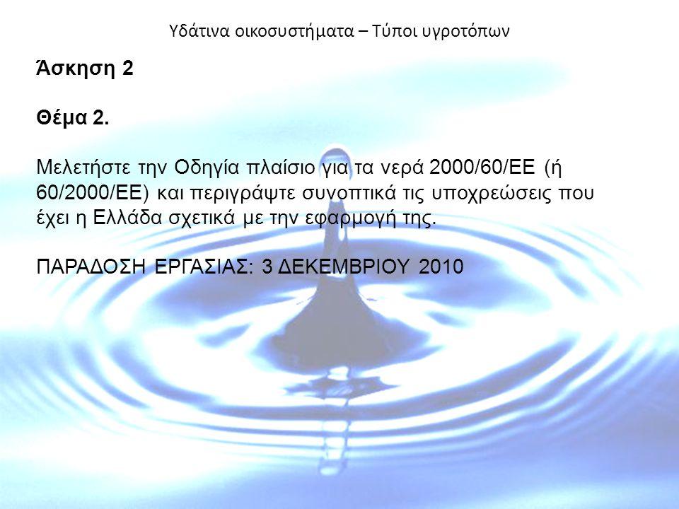 Υδάτινα οικοσυστήματα – Τύποι υγροτόπων Άσκηση 2 Θέμα 2. Μελετήστε την Οδηγία πλαίσιο για τα νερά 2000/60/ΕΕ (ή 60/2000/ΕΕ) και περιγράψτε συνοπτικά τ
