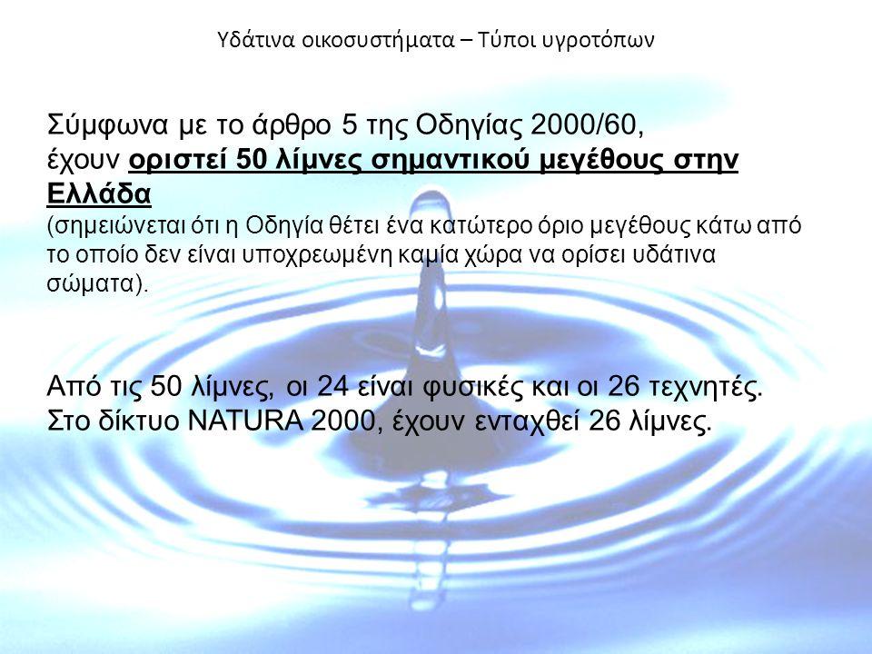 Υδάτινα οικοσυστήματα – Τύποι υγροτόπων Σύμφωνα με το άρθρο 5 της Οδηγίας 2000/60, έχουν οριστεί 50 λίμνες σημαντικού μεγέθους στην Ελλάδα (σημειώνεται ότι η Οδηγία θέτει ένα κατώτερο όριο μεγέθους κάτω από το οποίο δεν είναι υποχρεωμένη καμία χώρα να ορίσει υδάτινα σώματα).