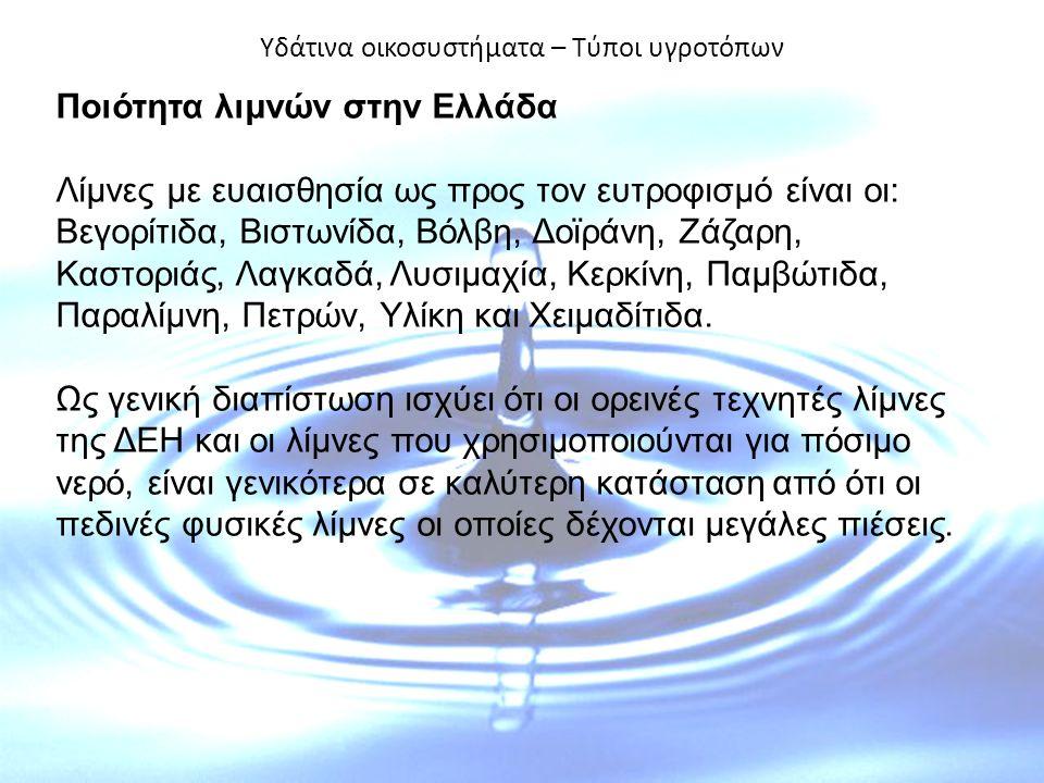 Υδάτινα οικοσυστήματα – Τύποι υγροτόπων Ποιότητα λιμνών στην Ελλάδα Λίμνες με ευαισθησία ως προς τον ευτροφισμό είναι οι: Βεγορίτιδα, Βιστωνίδα, Βόλβη, Δοϊράνη, Ζάζαρη, Καστοριάς, Λαγκαδά, Λυσιμαχία, Κερκίνη, Παμβώτιδα, Παραλίμνη, Πετρών, Υλίκη και Χειμαδίτιδα.