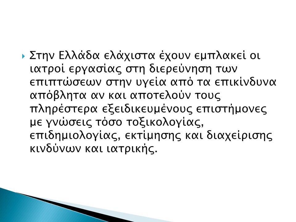  Στην Ελλάδα ελάχιστα έχουν εμπλακεί οι ιατροί εργασίας στη διερεύνηση των επιπτώσεων στην υγεία από τα επικίνδυνα απόβλητα αν και αποτελούν τους πληρέστερα εξειδικευμένους επιστήμονες με γνώσεις τόσο τοξικολογίας, επιδημιολογίας, εκτίμησης και διαχείρισης κινδύνων και ιατρικής.