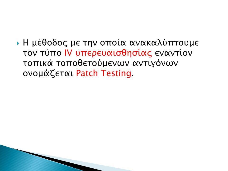  Η μέθοδος με την οποία ανακαλύπτουμε τον τύπο IV υπερευαισθησίας εναντίον τοπικά τοποθετούμενων αντιγόνων ονομάζεται Patch Testing.