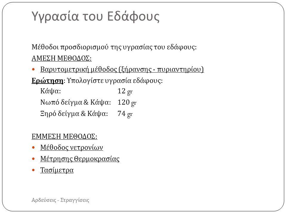 Αρδεύσεις - Στραγγίσεις Μέθοδοι προσδιορισμού της υγρασίας του εδάφους : ΑΜΕΣΗ ΜΕΘΟΔΟΣ : Βαρυτομετρική μέθοδος ( ξήρανσης - πυριαντηρίου ) Ερώτηση : Υπολογίστε υγρασία εδάφους : Κάψα :12 gr Νωπό δείγμα & Κάψα :120 gr Ξηρό δείγμα & Κάψα :74 gr ΕΜΜΕΣΗ ΜΕΘΟΔΟΣ : Μέθοδος νετρονίων Μέτρησης Θερμοκρασίας Τασίμετρα Υγρασία του Εδάφους