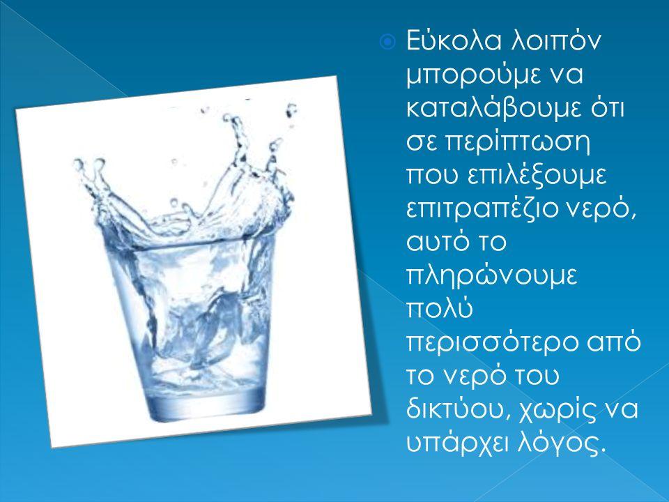  Εύκολα λοιπόν μπορούμε να καταλάβουμε ότι σε περίπτωση που επιλέξουμε επιτραπέζιο νερό, αυτό το πληρώνουμε πολύ περισσότερο από το νερό του δικτύου, χωρίς να υπάρχει λόγος.