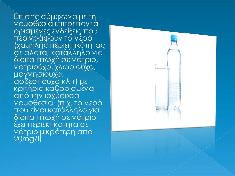  Επίσης σύμφωνα με τη νομοθεσία επιτρέπονται ορισμένες ενδείξεις που περιγράφουν το νερό (χαμηλής περιεκτικότητας σε άλατα, κατάλληλο για δίαιτα πτωχή σε νάτριο, νατριούχο, χλωριούχο, μαγνησιούχο, ασβεστιούχο κλπ) με κριτήρια καθορισμένα από την ισχύουσα νομοθεσία.