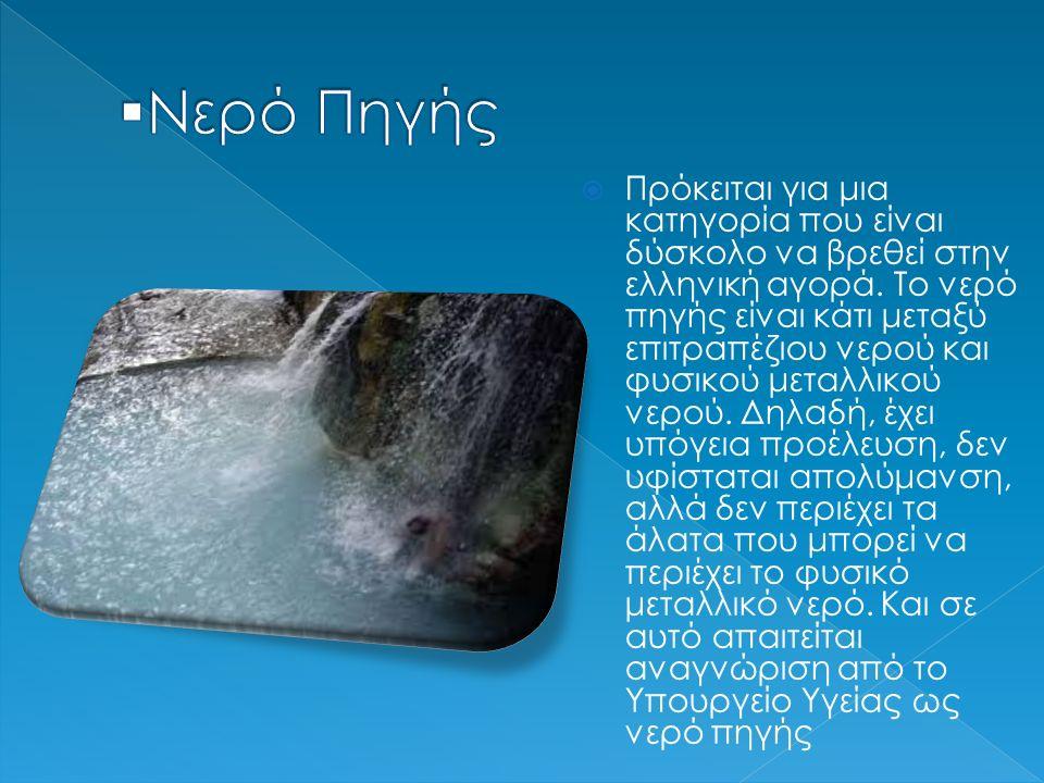 Πρόκειται για μια κατηγορία που είναι δύσκολο να βρεθεί στην ελληνική αγορά. Το νερό πηγής είναι κάτι μεταξύ επιτραπέζιου νερού και φυσικού μεταλλικ
