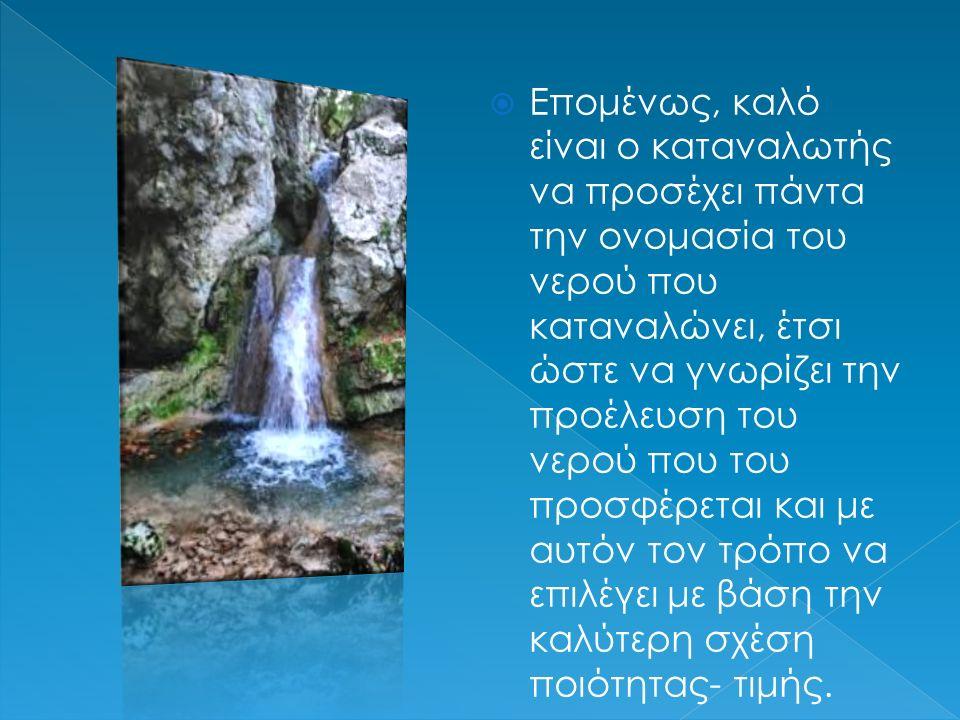  Επομένως, καλό είναι ο καταναλωτής να προσέχει πάντα την ονομασία του νερού που καταναλώνει, έτσι ώστε να γνωρίζει την προέλευση του νερού που του π