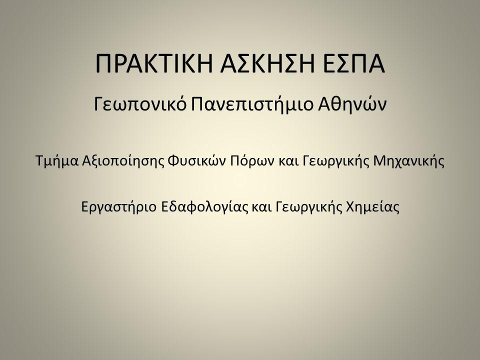 ΠΡΑΚΤΙΚΗ ΑΣΚΗΣΗ ΕΣΠΑ Γεωπονικό Πανεπιστήμιο Αθηνών Τμήμα Αξιοποίησης Φυσικών Πόρων και Γεωργικής Μηχανικής Εργαστήριο Εδαφολογίας και Γεωργικής Χημεία
