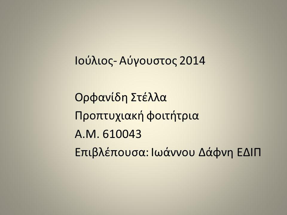 Ιούλιος- Αύγουστος 2014 Ορφανίδη Στέλλα Προπτυχιακή φοιτήτρια Α.Μ. 610043 Επιβλέπουσα: Ιωάννου Δάφνη ΕΔΙΠ