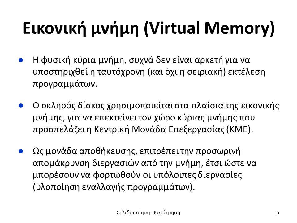 Εικονική μνήμη (Virtual Memory) ●Η φυσική κύρια μνήμη, συχνά δεν είναι αρκετή για να υποστηριχθεί η ταυτόχρονη (και όχι η σειριακή) εκτέλεση προγραμμάτων.